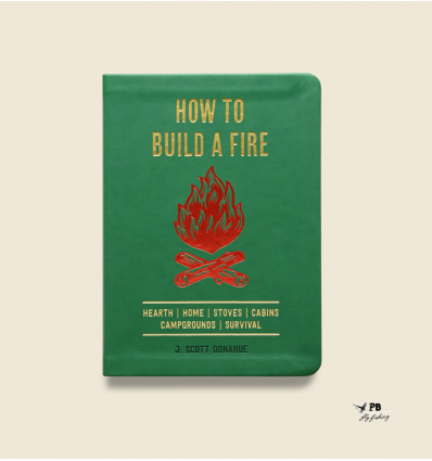 How to Build a Fire: a Field Guide to making Fire and Keeping it Burning